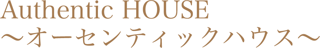 Authentic HOUSE ~オーセンティックハウス~